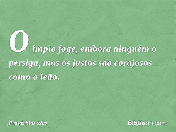 O ímpio foge, embora ninguém o persiga, mas os justos são corajosos como o leão. -- Provérbios 28:1