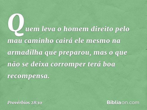 Quem leva o homem direito pelo mau caminho cairá ele mesmo na armadilha que preparou, mas o que não se deixa corromper terá boa recompensa. -- Provérbios 28:10