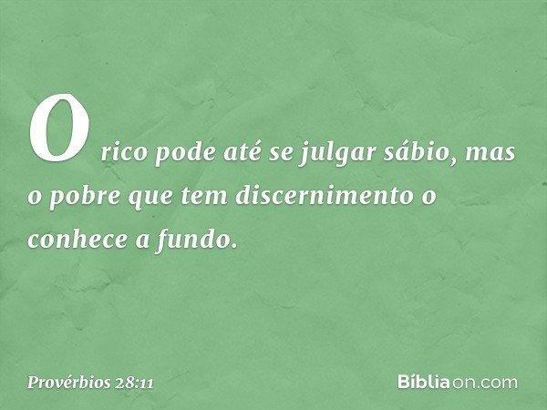 O rico pode até se julgar sábio, mas o pobre que tem discernimento o conhece a fundo. -- Provérbios 28:11