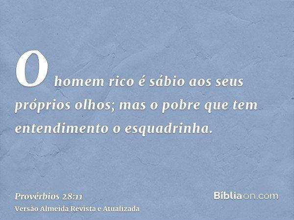O homem rico é sábio aos seus próprios olhos; mas o pobre que tem entendimento o esquadrinha.