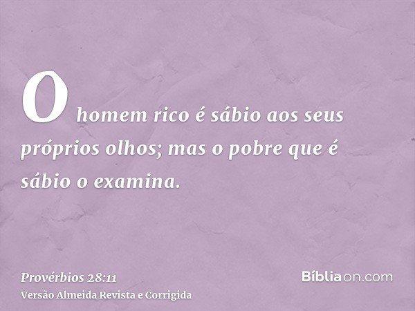 O homem rico é sábio aos seus próprios olhos; mas o pobre que é sábio o examina.