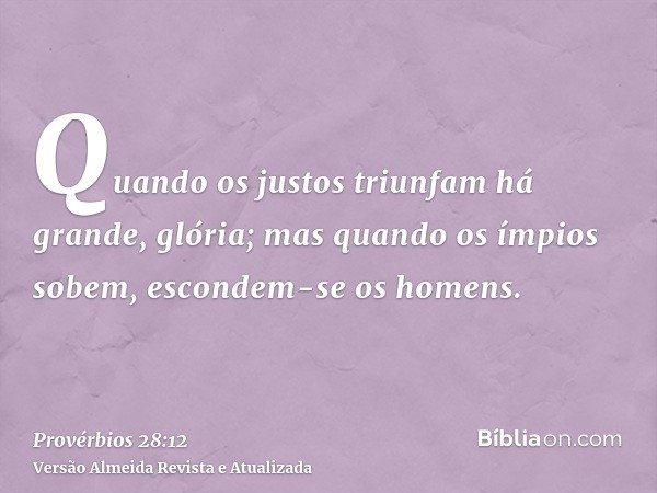 Quando os justos triunfam há grande, glória; mas quando os ímpios sobem, escondem-se os homens.