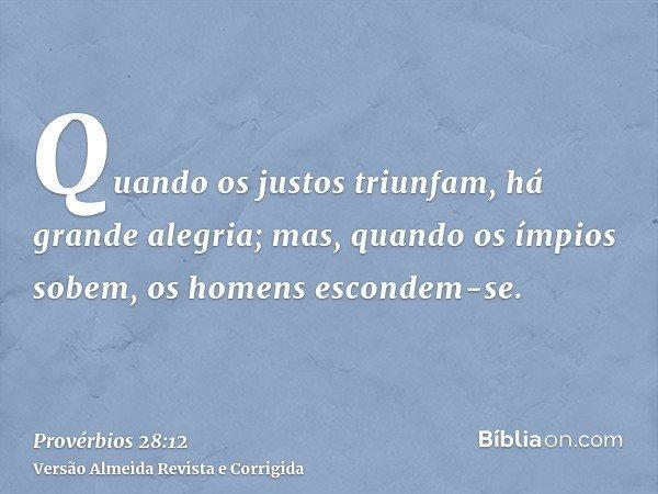 Quando os justos triunfam, há grande alegria; mas, quando os ímpios sobem, os homens escondem-se.