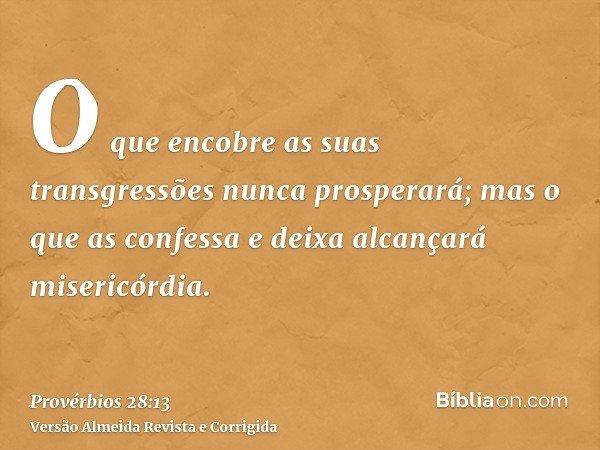 O que encobre as suas transgressões nunca prosperará; mas o que as confessa e deixa alcançará misericórdia.
