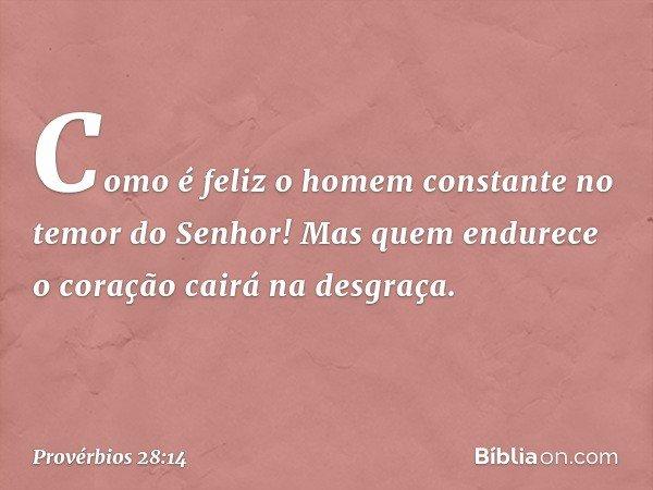 Como é feliz o homem constante no temor do Senhor! Mas quem endurece o coração cairá na desgraça. -- Provérbios 28:14