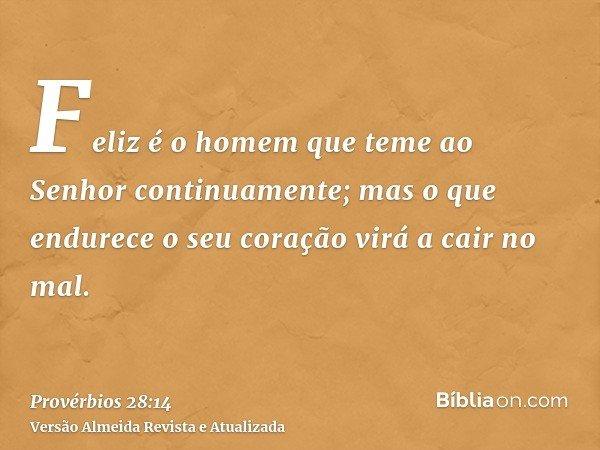 Feliz é o homem que teme ao Senhor continuamente; mas o que endurece o seu coração virá a cair no mal.