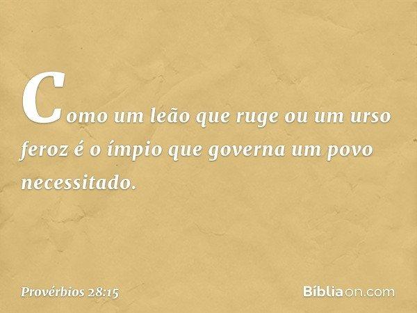 Como um leão que ruge ou um urso feroz é o ímpio que governa um povo necessitado. -- Provérbios 28:15