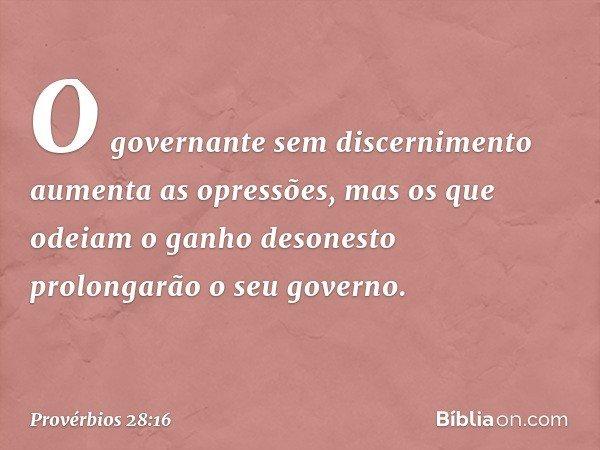 O governante sem discernimento aumenta as opressões, mas os que odeiam o ganho desonesto prolongarão o seu governo. -- Provérbios 28:16