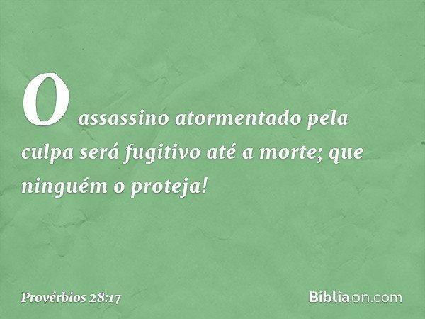 O assassino atormentado pela culpa será fugitivo até a morte; que ninguém o proteja! -- Provérbios 28:17
