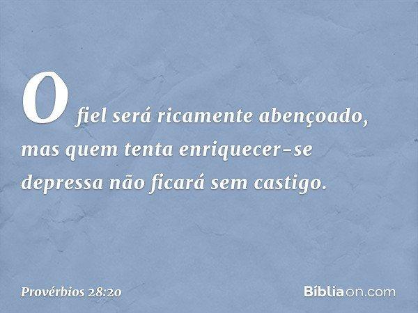 O fiel será ricamente abençoado, mas quem tenta enriquecer-se depressa não ficará sem castigo. -- Provérbios 28:20