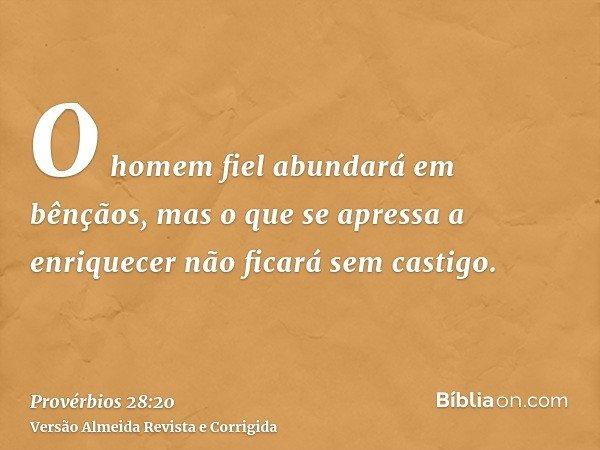 O homem fiel abundará em bênçãos, mas o que se apressa a enriquecer não ficará sem castigo.