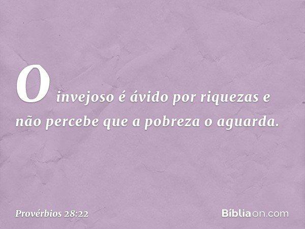 O invejoso é ávido por riquezas e não percebe que a pobreza o aguarda. -- Provérbios 28:22