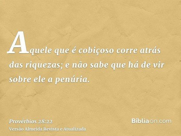 Aquele que é cobiçoso corre atrás das riquezas; e não sabe que há de vir sobre ele a penúria.