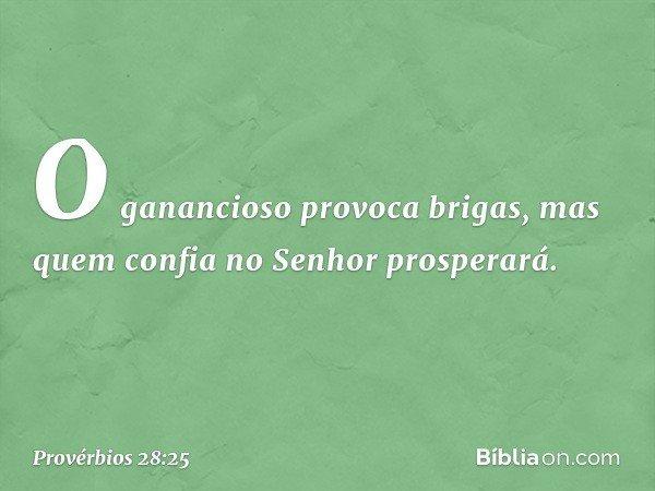 O ganancioso provoca brigas, mas quem confia no Senhor prosperará. -- Provérbios 28:25
