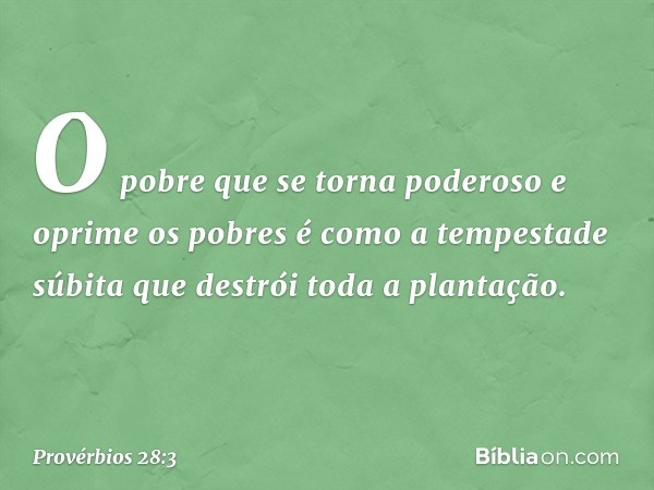 O pobre que se torna poderoso e oprime os pobres é como a tempestade súbita que destrói toda a plantação. -- Provérbios 28:3