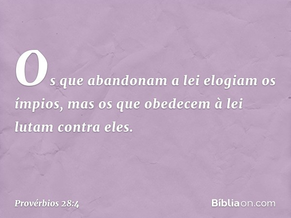 Os que abandonam a lei elogiam os ímpios, mas os que obedecem à lei lutam contra eles. -- Provérbios 28:4