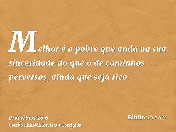 Melhor é o pobre que anda na sua sinceridade do que o de caminhos perversos, ainda que seja rico.