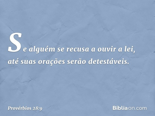 Se alguém se recusa a ouvir a lei, até suas orações serão detestáveis. -- Provérbios 28:9