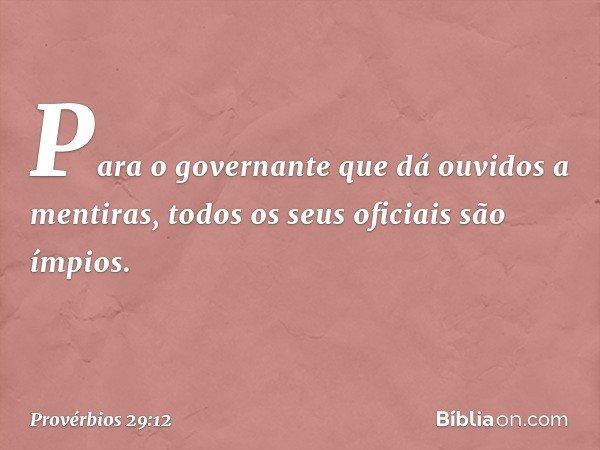 Para o governante que dá ouvidos a mentiras, todos os seus oficiais são ímpios. -- Provérbios 29:12