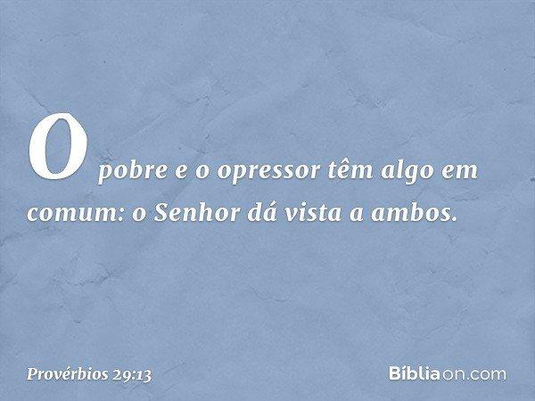 O pobre e o opressor têm algo em comum: o Senhor dá vista a ambos. -- Provérbios 29:13
