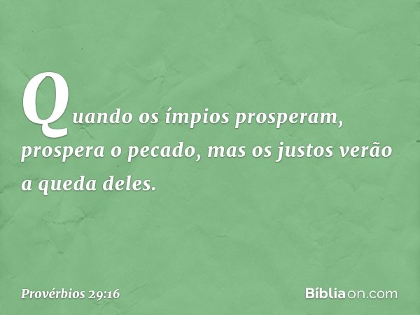 Quando os ímpios prosperam, prospera o pecado, mas os justos verão a queda deles. -- Provérbios 29:16