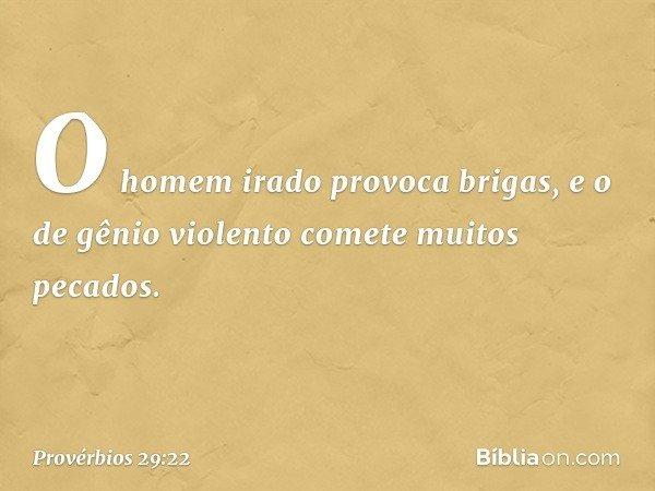 O homem irado provoca brigas, e o de gênio violento comete muitos pecados. -- Provérbios 29:22