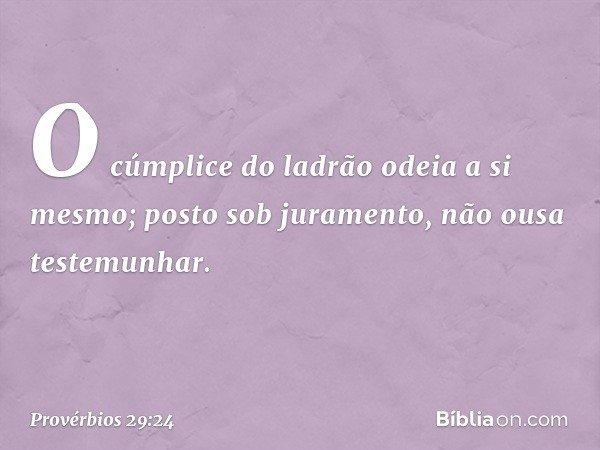 O cúmplice do ladrão odeia a si mesmo; posto sob juramento, não ousa testemunhar. -- Provérbios 29:24