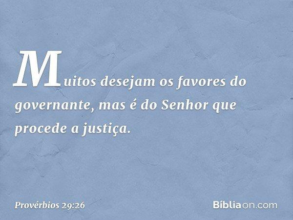 Muitos desejam os favores do governante, mas é do Senhor que procede a justiça. -- Provérbios 29:26