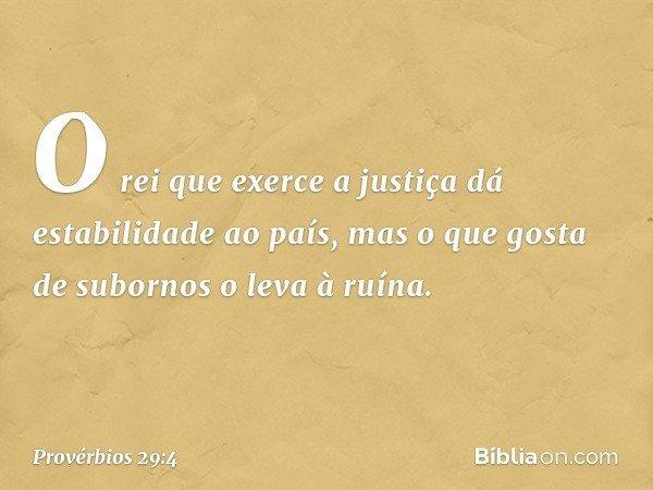 O rei que exerce a justiça dá estabilidade ao país, mas o que gosta de subornos o leva à ruína. -- Provérbios 29:4
