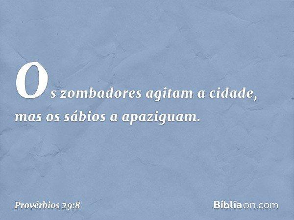 Os zombadores agitam a cidade, mas os sábios a apaziguam. -- Provérbios 29:8