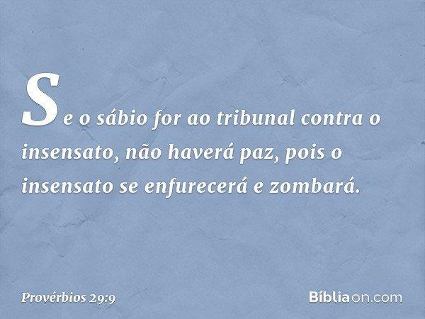 Se o sábio for ao tribunal contra o insensato, não haverá paz, pois o insensato se enfurecerá e zombará. -- Provérbios 29:9