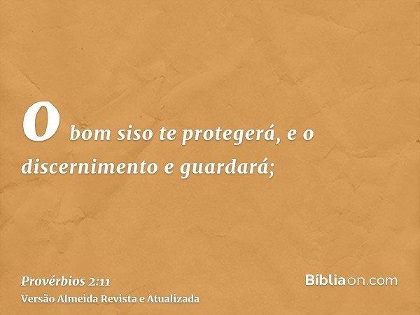 o bom siso te protegerá, e o discernimento e guardará;