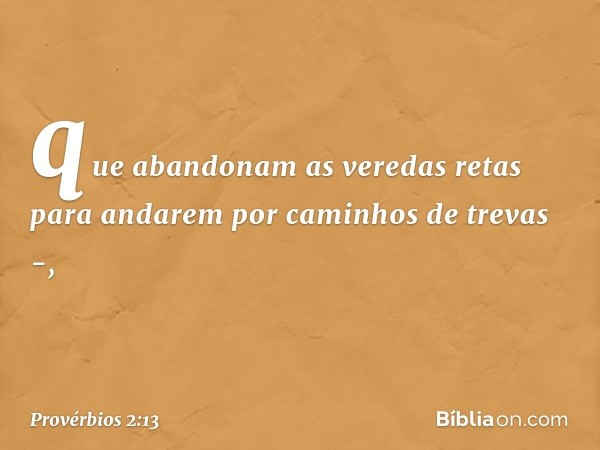 que abandonam as veredas retas para andarem por caminhos de trevas -, -- Provérbios 2:13