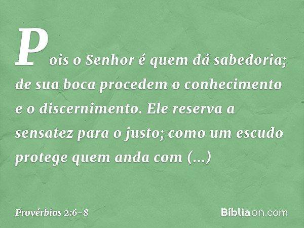 Pois o Senhor é quem dá sabedoria; de sua boca procedem o conhecimento e o discernimento. Ele reserva a sensatez para o justo; como um escudo protege quem anda