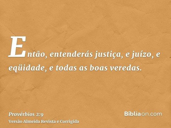 Então, entenderás justiça, e juízo, e eqüidade, e todas as boas veredas.