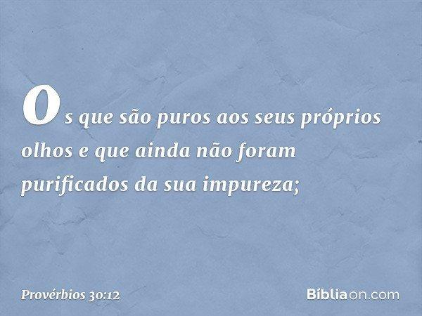 os que são puros aos seus próprios olhos e que ainda não foram purificados da sua impureza; -- Provérbios 30:12