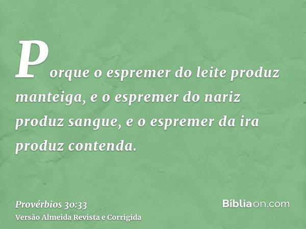 Porque o espremer do leite produz manteiga, e o espremer do nariz produz sangue, e o espremer da ira produz contenda.