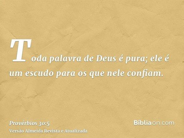 Toda palavra de Deus é pura; ele é um escudo para os que nele confiam.