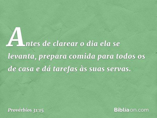 Antes de clarear o dia ela se levanta, prepara comida para todos os de casa e dá tarefas às suas servas. -- Provérbios 31:15