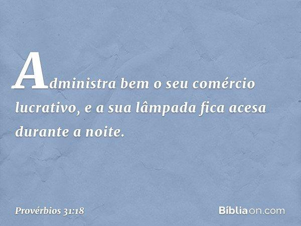 Administra bem o seu comércio lucrativo, e a sua lâmpada fica acesa durante a noite. -- Provérbios 31:18