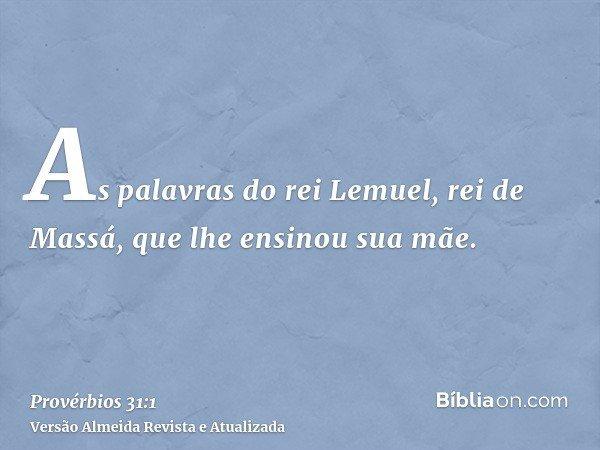 As palavras do rei Lemuel, rei de Massá, que lhe ensinou sua mãe.