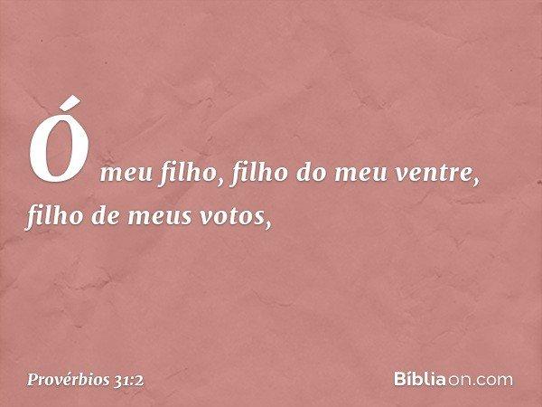 """""""Ó meu filho, filho do meu ventre, filho de meus votos, -- Provérbios 31:2"""