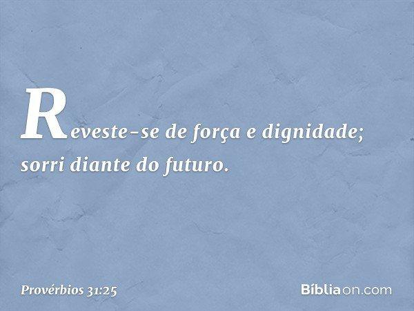 Reveste-se de força e dignidade; sorri diante do futuro. -- Provérbios 31:25