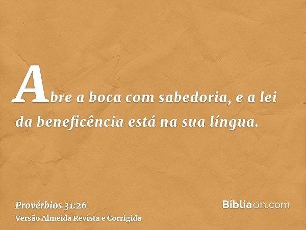 Abre a boca com sabedoria, e a lei da beneficência está na sua língua.