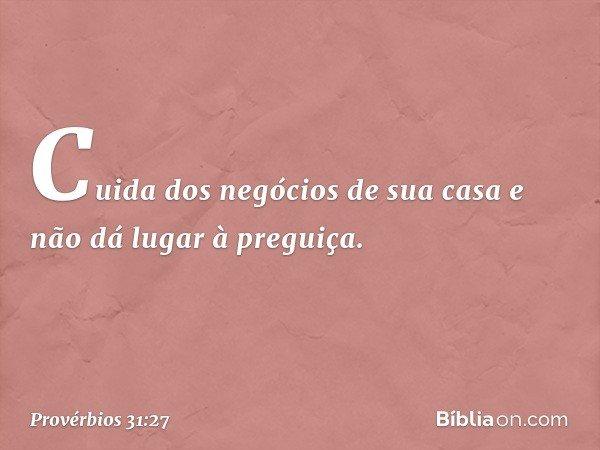 Cuida dos negócios de sua casa e não dá lugar à preguiça. -- Provérbios 31:27