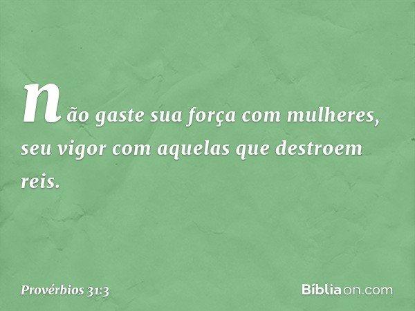 não gaste sua força com mulheres, seu vigor com aquelas que destroem reis. -- Provérbios 31:3