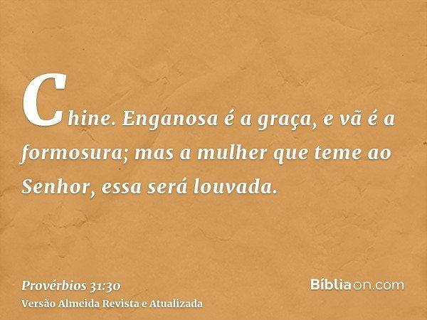 Chine. Enganosa é a graça, e vã é a formosura; mas a mulher que teme ao Senhor, essa será louvada.