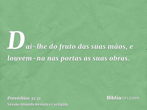 Dai-lhe do fruto das suas mãos, e louvem-na nas portas as suas obras.