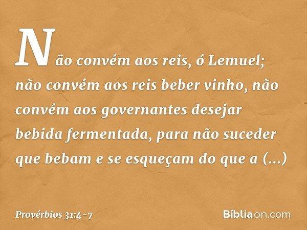 """""""Não convém aos reis, ó Lemuel; não convém aos reis beber vinho, não convém aos governantes desejar bebida fermentada, para não suceder que bebam e se esqueçam"""