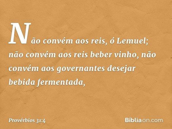 """""""Não convém aos reis, ó Lemuel; não convém aos reis beber vinho, não convém aos governantes desejar bebida fermentada, -- Provérbios 31:4"""